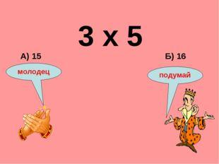 3 х 5 Б) 16 А) 15 подумай молодец