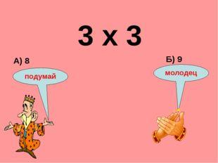 3 х 3 А) 8 Б) 9 подумай молодец