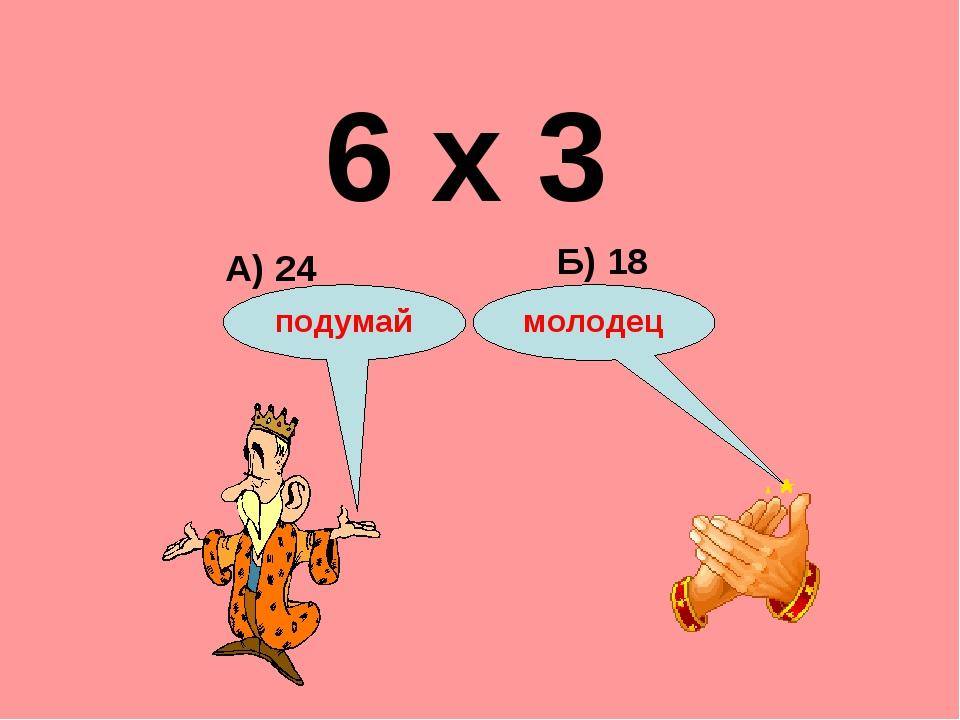 6 х 3 А) 24 Б) 18 подумай молодец