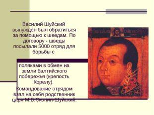 Василий Шуйский вынужден был обратиться за помощью к шведам. По договору - шв