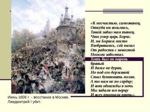 Июнь 1606 г - восстание в Москве. Лжедмитрий I убит. «К несчастью, самозванец