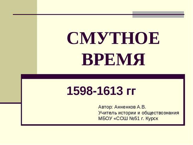 СМУТНОЕ ВРЕМЯ 1598-1613 гг Автор: Анненков А.В. Учитель истории и обществозна...