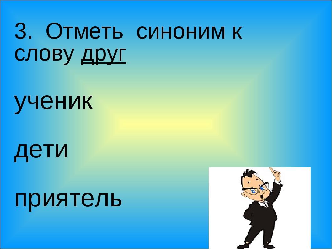 3. Отметь синоним к слову друг ученик дети приятель