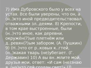 7) Имя Дубровского было у всех на устах. Все были уверены, что он, а (н..)кто