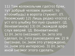 11) Там колокольчик где(то) бряк, тут добрый человек аукнет, то кто(нибудь) в