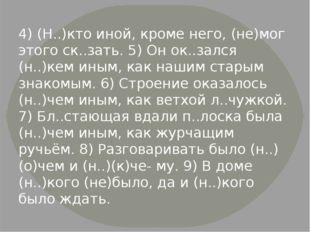 4) (Н..)кто иной, кроме него, (не)мог этого ск..зать. 5) Он ок..зался (н..)ке