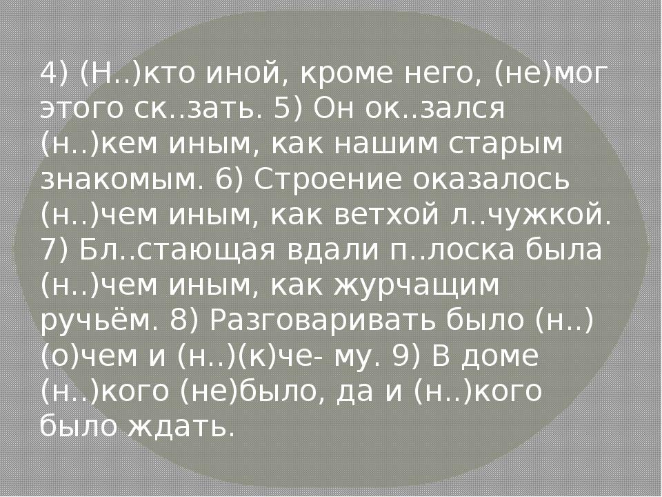 4) (Н..)кто иной, кроме него, (не)мог этого ск..зать. 5) Он ок..зался (н..)ке...