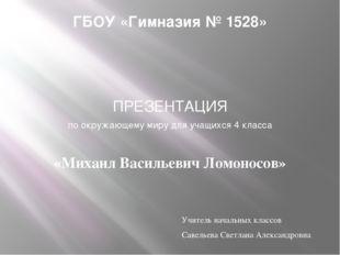 ГБОУ «Гимназия № 1528» ПРЕЗЕНТАЦИЯ по окружающему миру для учащихся 4 класса