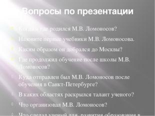 Вопросы по презентации Когда и где родился М.В. Ломоносов? Назовите первые уч