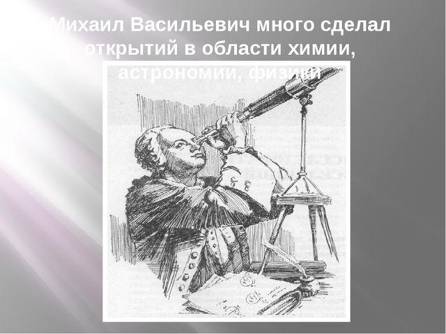 Михаил Васильевич много сделал открытий в области химии, астрономии, физики