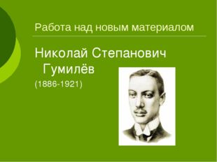 Работа над новым материалом Николай Степанович Гумилёв (1886-1921)