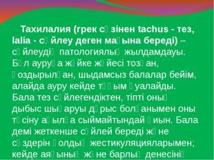 Тахилалия (грек сөзінен tachus - тез, lalia - сөйлеу деген мағына береді) –