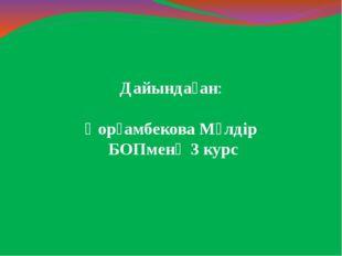 Дайындаған: Қорғамбекова Мөлдір БОПменӘ 3 курс