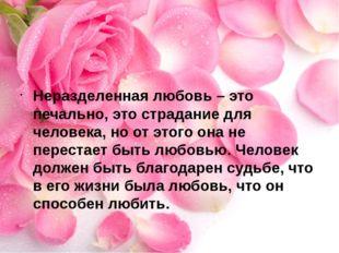 Неразделенная любовь – это печально, это страдание для человека, но от этого