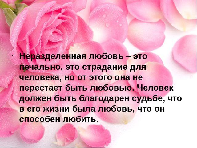 Неразделенная любовь – это печально, это страдание для человека, но от этого...