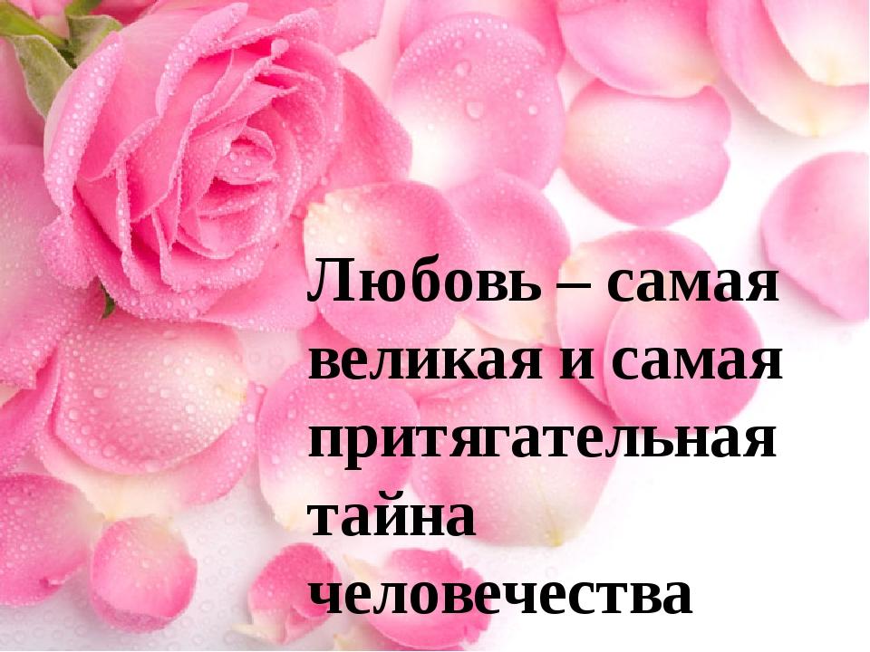 Любовь – самая великая и самая притягательная тайна человечества