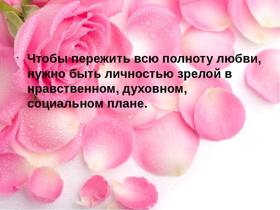 Чтобы пережить всю полноту любви, нужно быть личностью зрелой в нравственном...