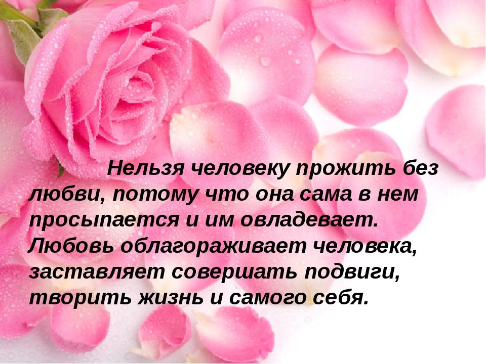 Нельзя человеку прожить без любви, потому что она сама в нем просыпается и и...