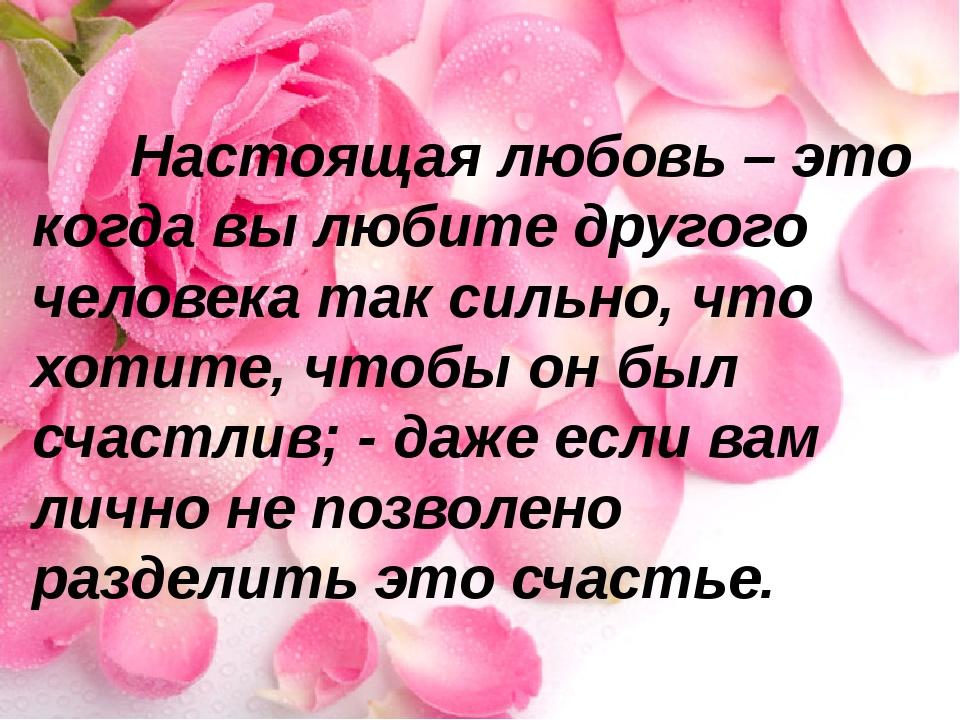 Настоящая любовь – это когда вы любите другого человека так сильно, что хоти...