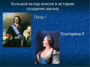 Большой вклад внесли в историю создания закона Петр I Екатерина II