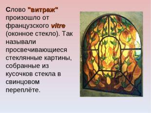 """Слово """"витраж"""" произошло от французского vitre (оконное стекло). Так называли"""