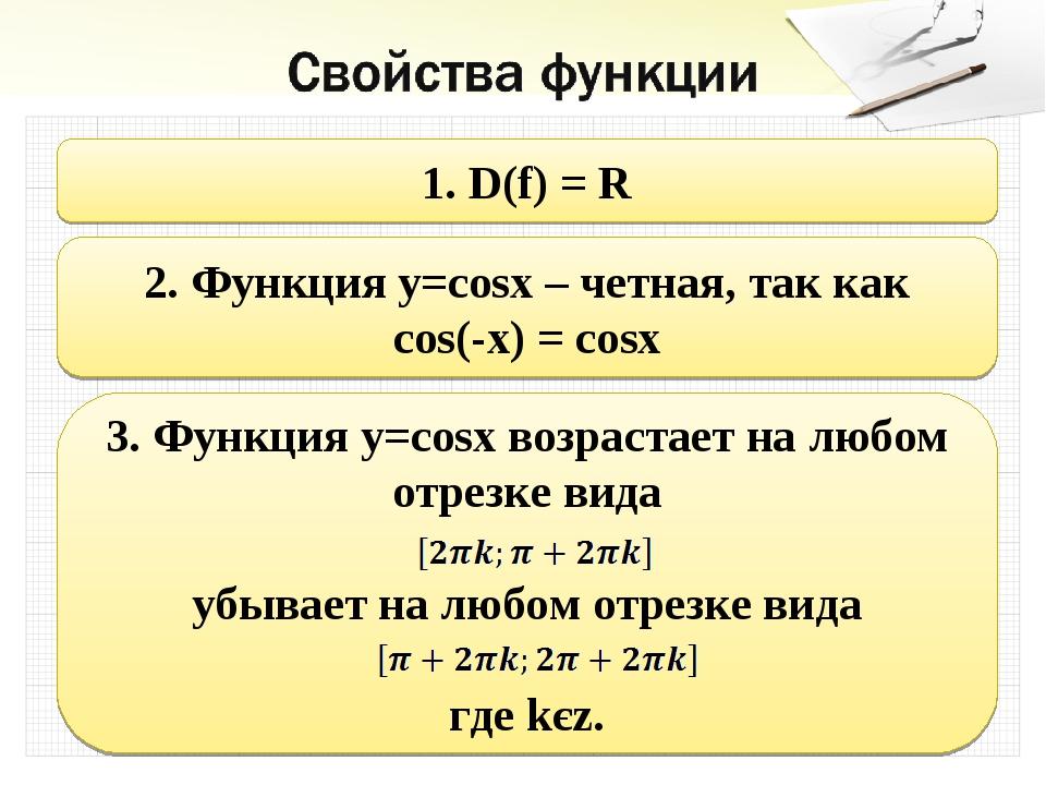 1. D(f) = R 2. Функция y=cosx – четная, так как cos(-x) = cosx 3. Функция y=c...
