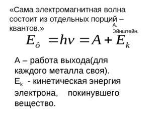 «Сама электромагнитная волна состоит из отдельных порций – квантов.» А. Эйншт