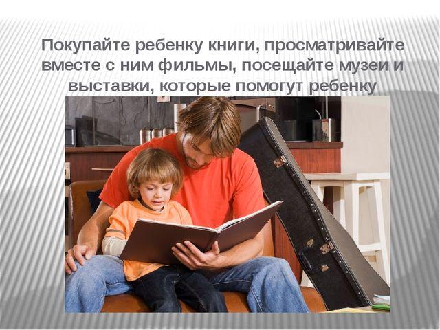 Покупайте ребенку книги, просматривайте вместе с ним фильмы, посещайте музеи...