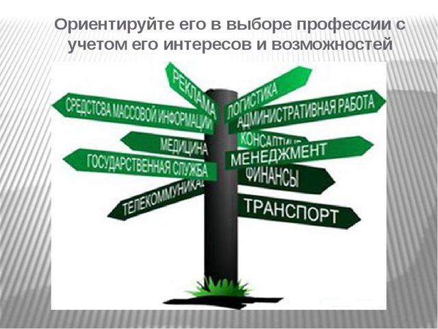 Ориентируйте его в выборе профессии с учетом его интересов и возможностей