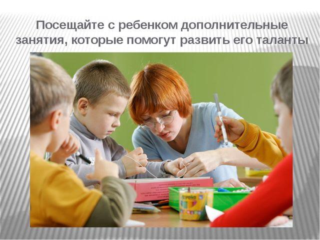 Посещайте с ребенком дополнительные занятия, которые помогут развить его тала...