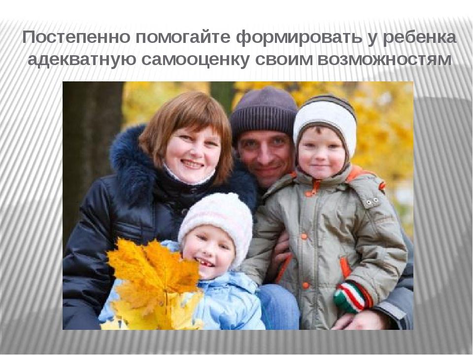 Постепенно помогайте формировать у ребенка адекватную самооценку своим возмож...