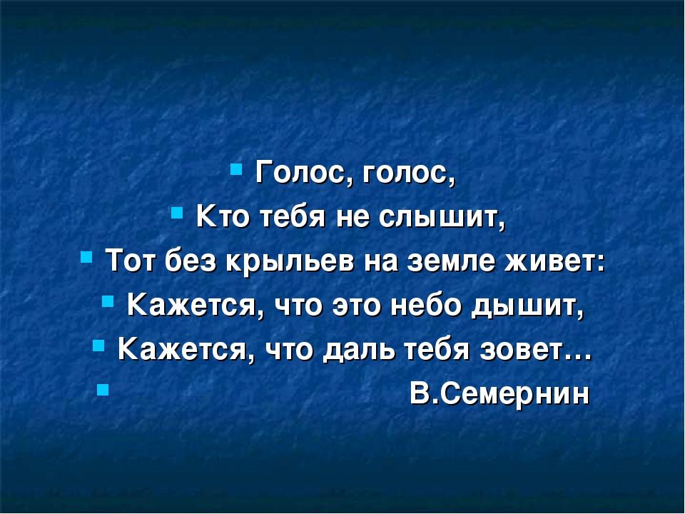Голос, голос, Кто тебя не слышит, Тот без крыльев на земле живет: Кажется, чт...