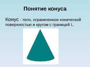 Понятие конуса Конус - тело, ограниченное конической поверхностью и кругом с