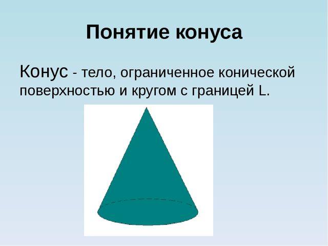 Понятие конуса Конус - тело, ограниченное конической поверхностью и кругом с...