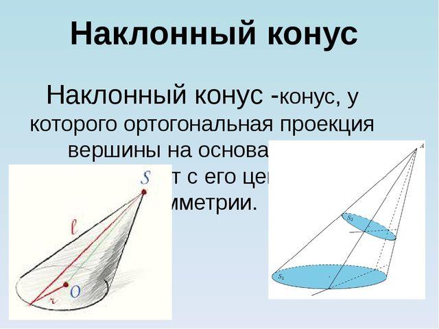 Наклонный конус -конус, у которого ортогональная проекция вершины на основани...
