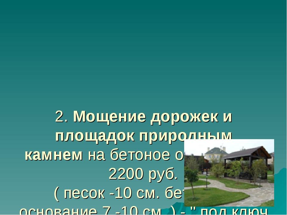 2.Мощение дорожек и площадок природным камнемна бетоное основание - 2200 р...