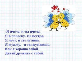 -Я пчела, и ты пчела. Я в полоску, ты пестра. Я лечу, и ты летишь. Я жужжу, и
