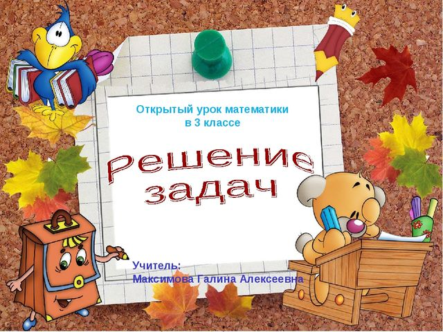 Учитель: Максимова Галина Алексеевна Открытый урок математики в 3 классе
