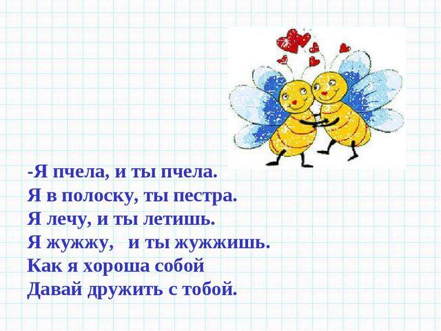-Я пчела, и ты пчела. Я в полоску, ты пестра. Я лечу, и ты летишь. Я жужжу, и...