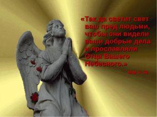 «Так да светит свет ваш пред людьми, чтобы они видели ваши добрые дела и про