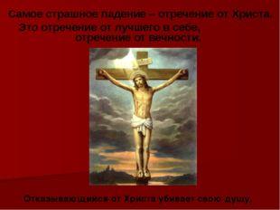 Самое страшное падение – отречение от Христа. Это отречение от лучшего в себ
