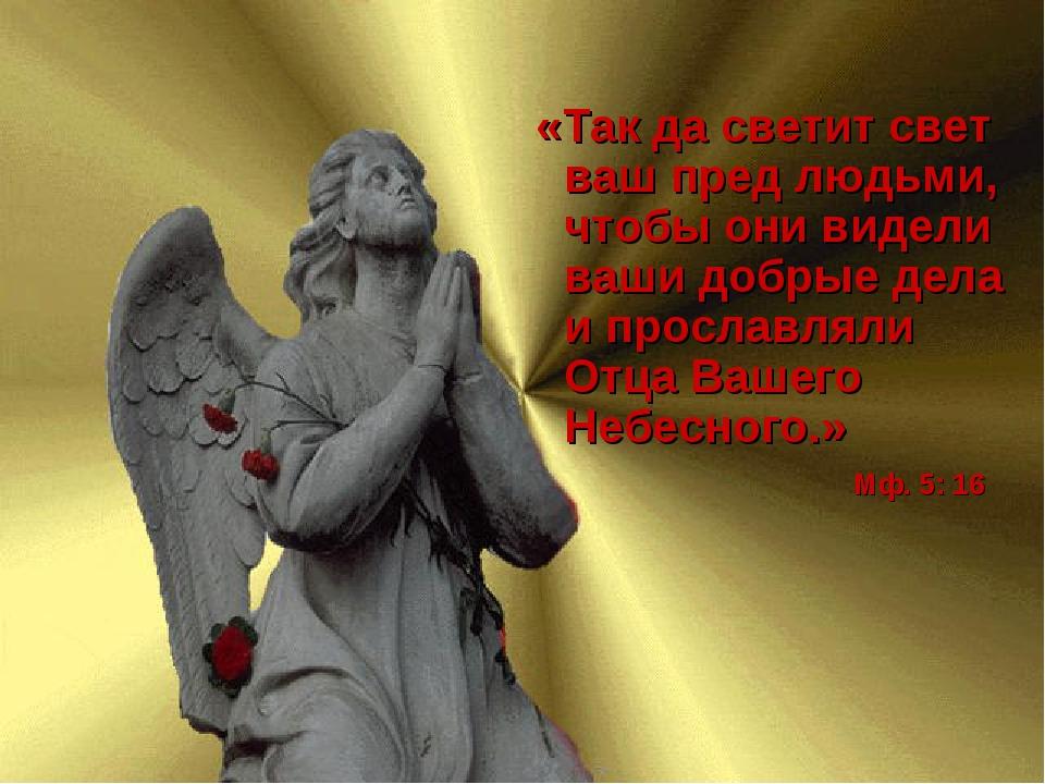 «Так да светит свет ваш пред людьми, чтобы они видели ваши добрые дела и про...