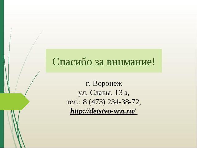 Спасибо за внимание! г. Воронеж ул. Славы, 13 а, тел.: 8 (473) 234-38-72, htt...