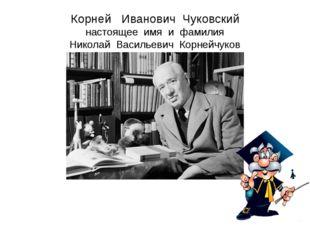 Корней Иванович Чуковский настоящее имя и фамилия Николай Васильевич Корнейчу