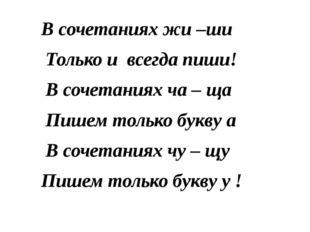 В сочетаниях жи –ши Только и всегда пиши! В сочетаниях ча – ща Пишем только б