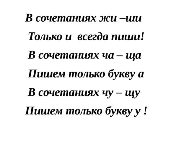 В сочетаниях жи –ши Только и всегда пиши! В сочетаниях ча – ща Пишем только б...