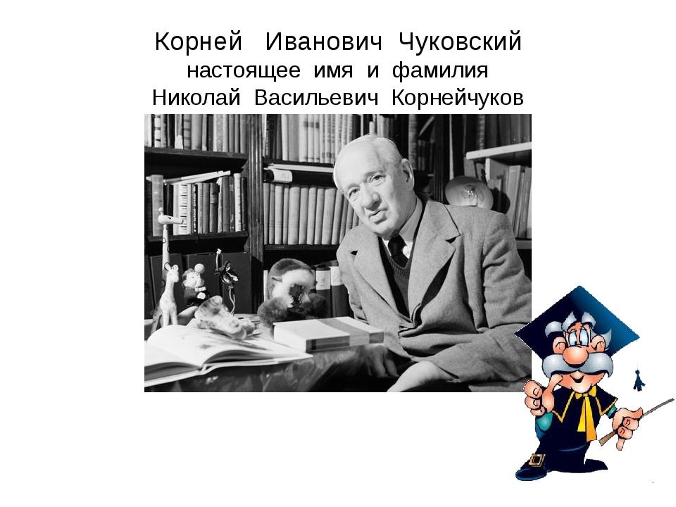 Корней Иванович Чуковский настоящее имя и фамилия Николай Васильевич Корнейчу...