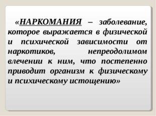 «НАРКОМАНИЯ – заболевание, которое выражается в физической и психической зави