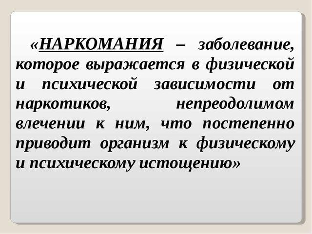 «НАРКОМАНИЯ – заболевание, которое выражается в физической и психической зави...