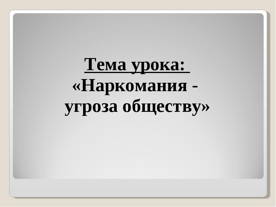 Тема урока: «Наркомания - угроза обществу»